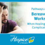 Pathways of Hope Bereavement Workshop When Healing is Difficult: Complicated Grief - Ohio's Hospice LifeCare